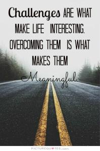 Challenges are what makes life interesting, overcoming them is what makes them meaningful.